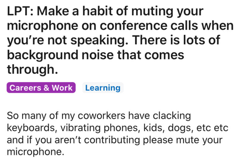 Text - LPT: Make a habit of muting your microphone on conference calls when you're not speaking. There is lots of background noise that comes through. Careers & Work Learning So many of my coworkers have clacking keyboards, vibrating phones, kids, dogs, etc etc and if you aren't contributing please mute your microphone.