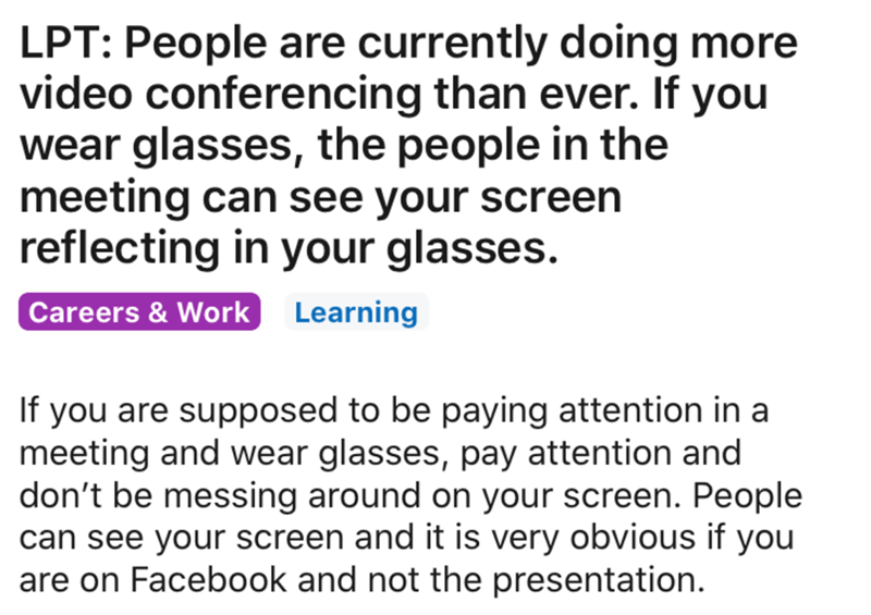 Text - LPT: People are currently doing more video conferencing than ever. If you wear glasses, the people in the meeting can see your screen reflecting in your glasses. Careers & Work Learning If you are supposed to be paying attention in a meeting and wear glasses, pay attention and don't be messing around on your screen. People can see your screen and it is very obvious if you are on Facebook and not the presentation.