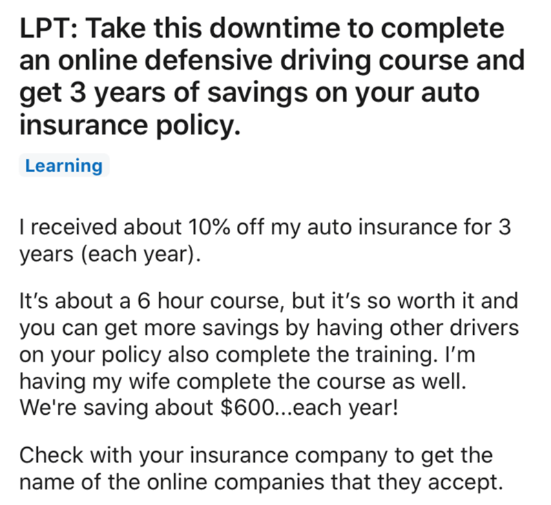 Text - LPT: Take this downtime to complete an online defensive driving course and get 3 years of savings on your auto insurance policy. Learning I received about 10% off my auto insurance for 3 years (each year). It's about a 6 hour course, but it's so worth it and you can get more savings by having other drivers on your policy also complete the training. I'm having my wife complete the course as well. We're saving about $600..each year! Check with your insurance company to get the name of the o