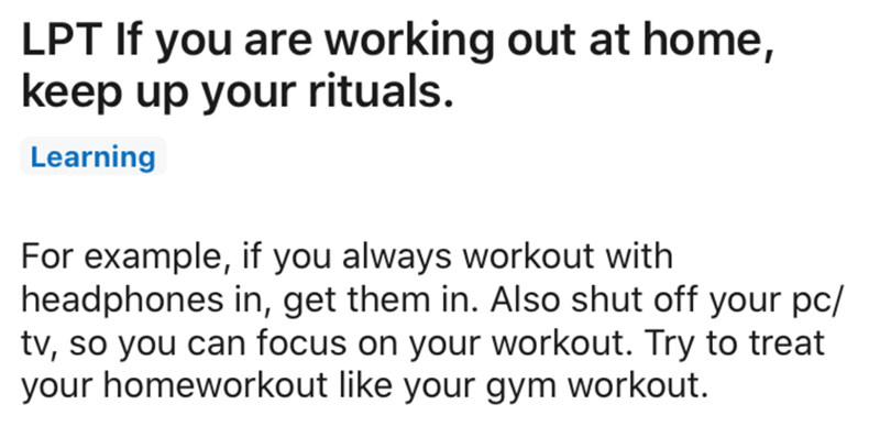 Text - LPT If you are working out at home, keep up your rituals. Learning For example, if you always workout with headphones in, get them in. Also shut off your pc/ tv, so you can focus on your workout. Try to treat your homeworkout like your gym workout.
