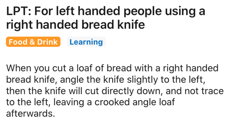 Text - LPT: For left handed people using a right handed bread knife Food & Drink Learning When you cut a loaf of bread with a right handed bread knife, angle the knife slightly to the left, then the knife will cut directly down, and not trace to the left, leaving a crooked angle loaf afterwards.