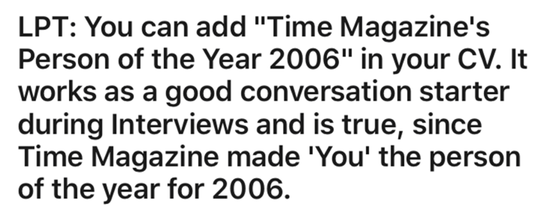"Text - LPT: You can add ""Time Magazine's Person of the Year 2006"" in your CV. It works as a good conversation starter during Interviews and is true, since Time Magazine made 'You' the person of the year for 2006."