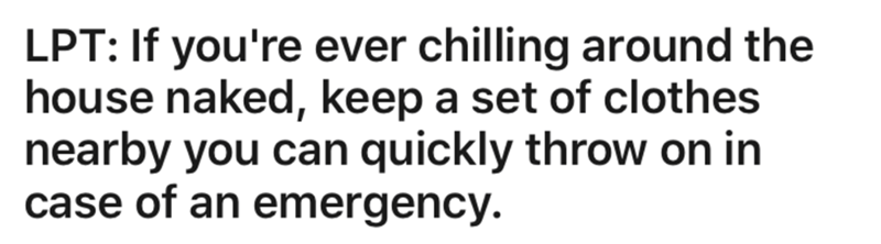 Text - LPT: If you're ever chilling around the house naked, keep a set of clothes nearby you can quickly throw on in case of an emergency.