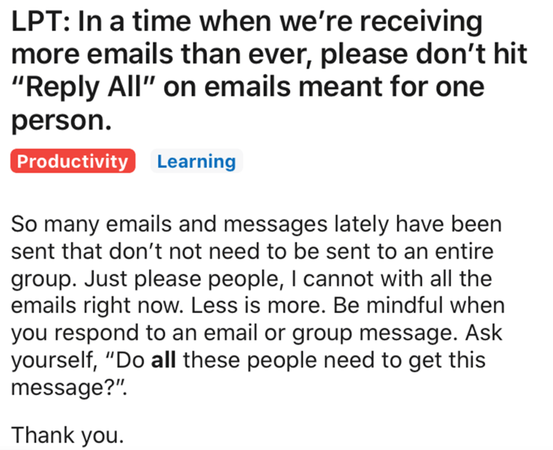 "Text - LPT: In a time when we're receiving more emails than ever, please don't hit ""Reply All"" on emails meant for one person. Productivity Learning So many emails and messages lately have been sent that don't not need to be sent to an entire group. Just please people, I cannot with all the emails right now. Less is more. Be mindful when you respond to an email or group message. Ask yourself, ""Do all these people need to get this message?"". Thank you."