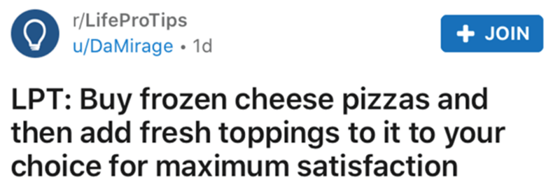 Text - r/LifeProTips + JOIN u/DaMirage • 1d LPT: Buy frozen cheese pizzas and then add fresh toppings to it to your choice for maximum satisfaction