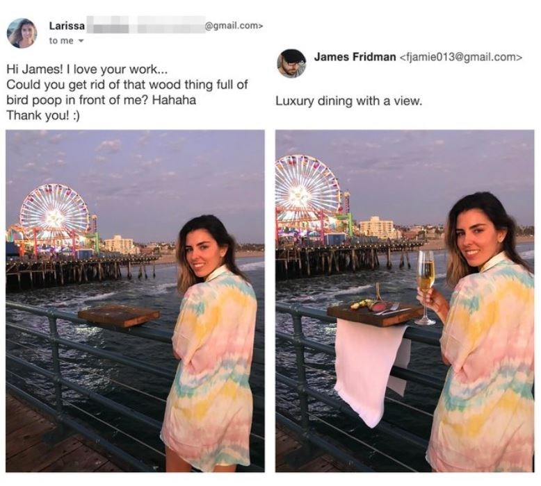 Adaptation - Larissa @gmail.com> to me - James Fridman <fjamie013@gmail.com> Hi James! I love your work... Could you get rid of that wood thing full of bird poop in front of me? Hahaha Thank you! :) Luxury dining with a view.