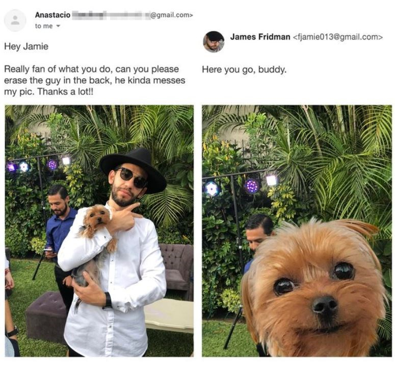 Dog - Anastacio @gmail.com> to me - James Fridman <fjamie013@gmail.com> Hey Jamie Really fan of what you do, can you please erase the guy in the back, he kinda messes my pic. Thanks a lot! Here you go, buddy.