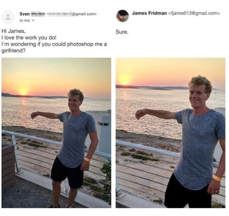Shoulder - @gmail.com> James Fridman <fjamie013@gmail.com> Sven to me Sure. Hi James, I love the work you do! I'm wondering if you could photoshop me a girlfriend? girfriend