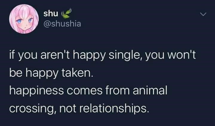 Text - shu @shushia if you aren't happy single, you won't be happy taken. happiness comes from animal crossing, not relationships.