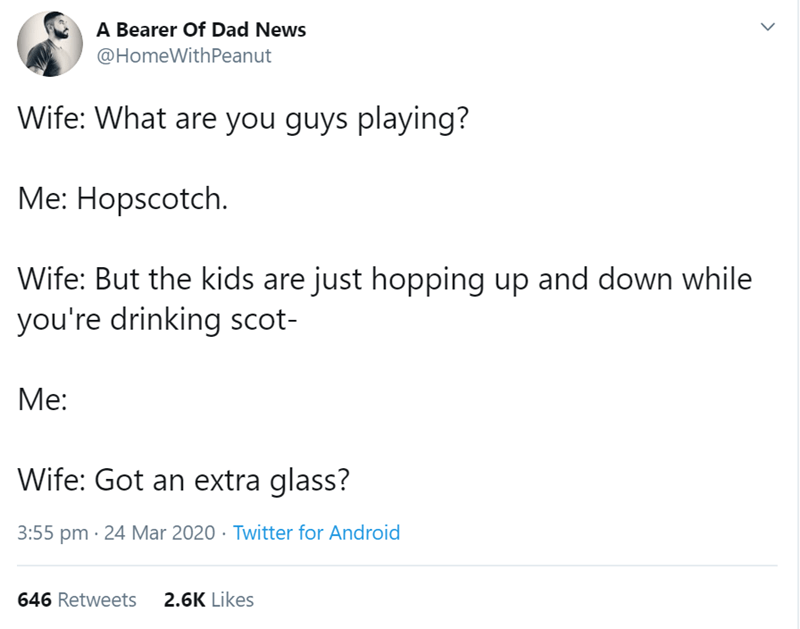 Text - A Bearer Of Dad News @HomeWithPeanut Wife: What are you guys playing? Me: Hopscotch. Wife: But the kids are just hopping up and down while you're drinking scot- Me: Wife: Got an extra glass? 3:55 pm · 24 Mar 2020 · Twitter for Android 646 Retweets 2.6K Likes