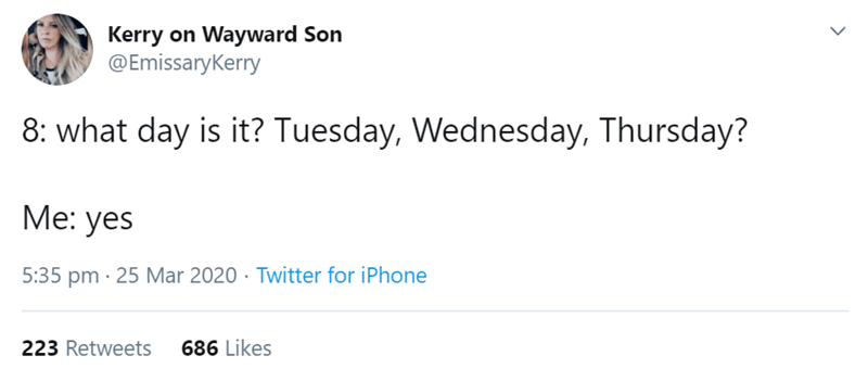 Text - Kerry on Wayward Son @Emissarykerry 8: what day is it? Tuesday, Wednesday, Thursday? Me: yes 5:35 pm · 25 Mar 2020 · Twitter for iPhone 223 Retweets 686 Likes