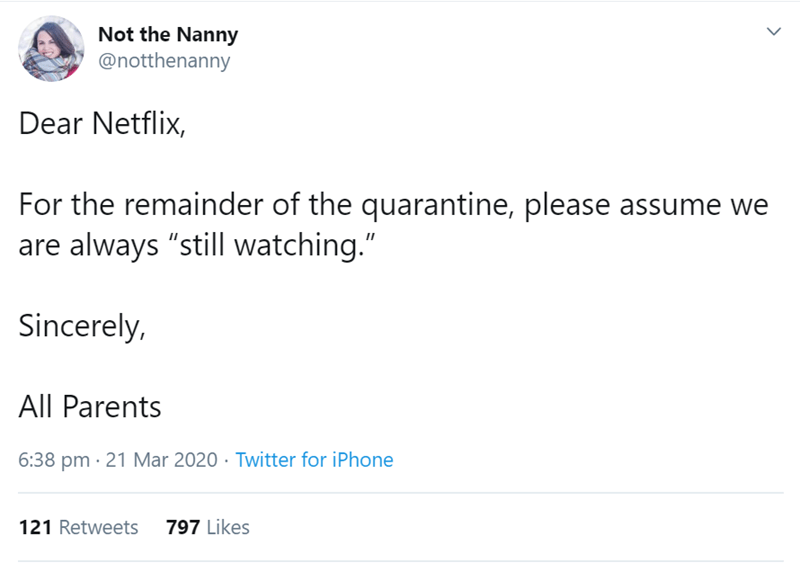 "Text - Not the Nanny @notthenanny Dear Netflix, For the remainder of the quarantine, please assume we are always ""still watching."" Sincerely, All Parents 6:38 pm · 21 Mar 2020 · Twitter for iPhone 121 Retweets 797 Likes"