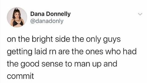 Text - Dana Donnelly @danadonly on the bright side the only guys getting laid rn are the ones who had the good sense to man up and commit
