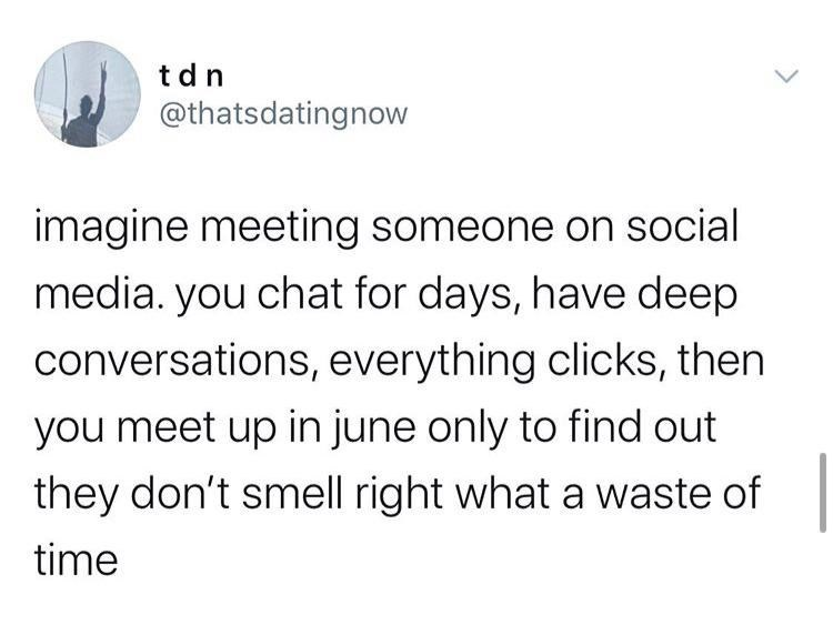 Text - tdn @thatsdatingnow imagine meeting someone on social media. you chat for days, have deep conversations, everything clicks, then you meet up in june only to find out they don't smell right what a waste of time
