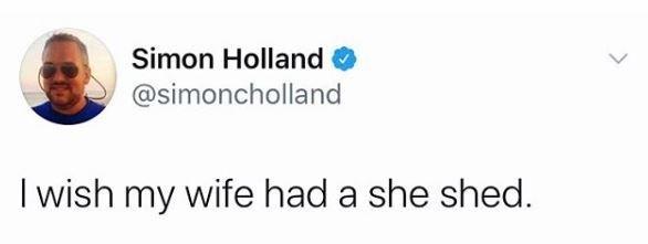 Text - Simon Holland @simoncholland I wish my wife had a she shed.