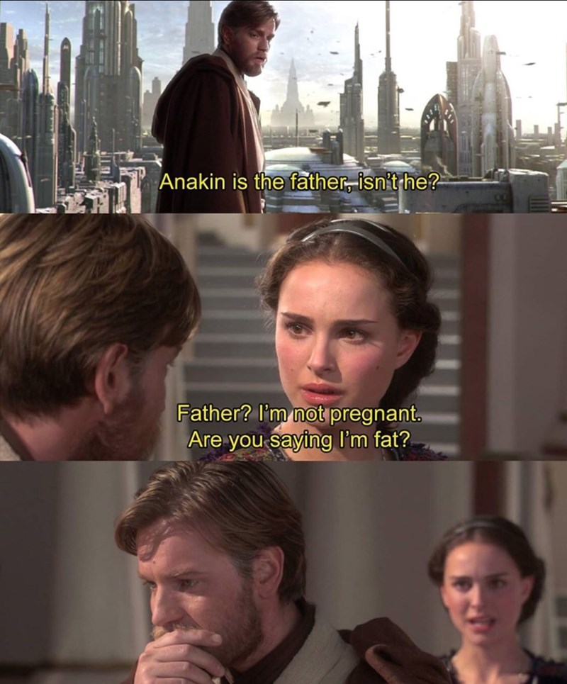Face - Anakin is the father, isn't he? Father? l'm not pregnant. Are you saying I'm fat?