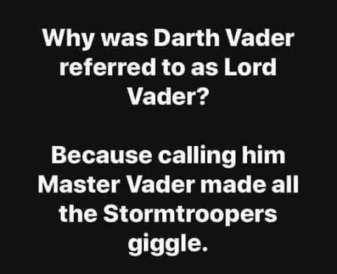 Text - Why was Darth Vader referred to as Lord Vader? Because calling him Master Vader made all the Stormtroopers giggle.