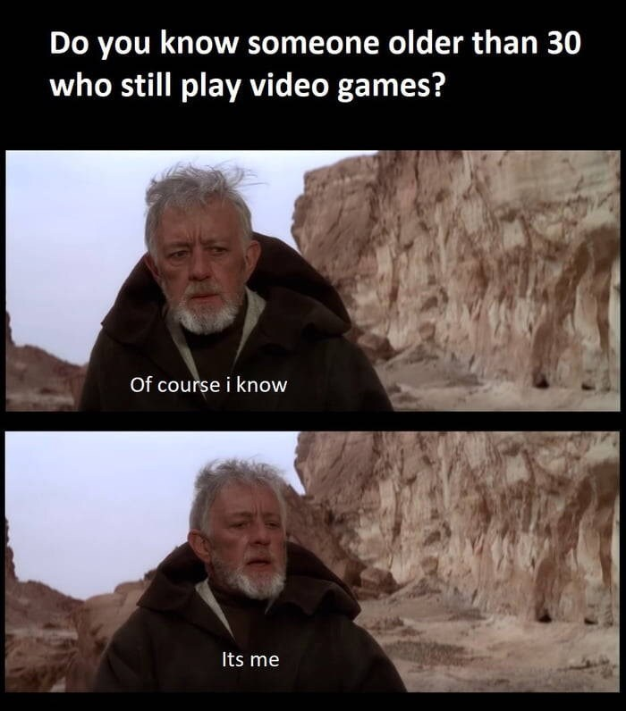 Human - Do you know someone older than 30 who still play video games? Of course i know Its me