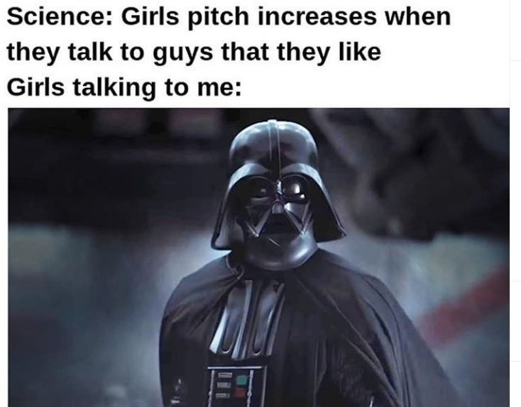 Darth vader - Science: Girls pitch increases when they talk to guys that they like Girls talking to me: