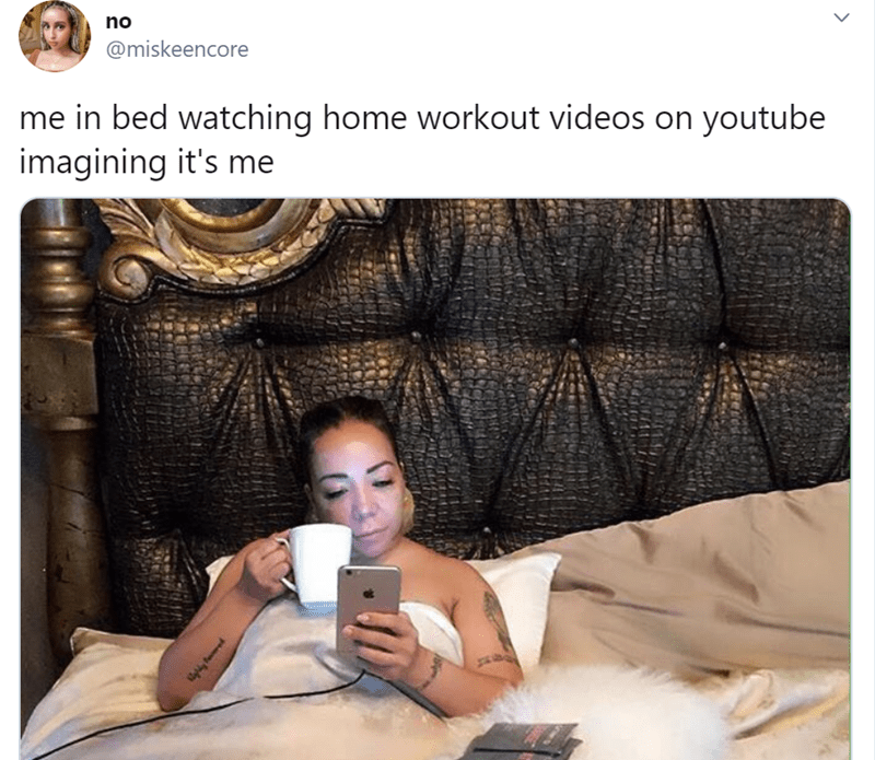 Text - no @miskeencore me in bed watching home workout videos on youtube imagining it's me