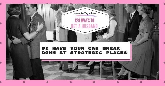 Text - 19504 dating advice 129 WAYS TO GET A HUSBAND #2 HAVE YOUR CAR BREAK DOWN AT STRATEGICC PLACES