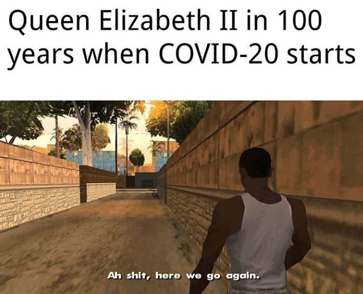 Text - Queen Elizabeth II in 100 years when COVID-20 starts Ah shit, here we go again.