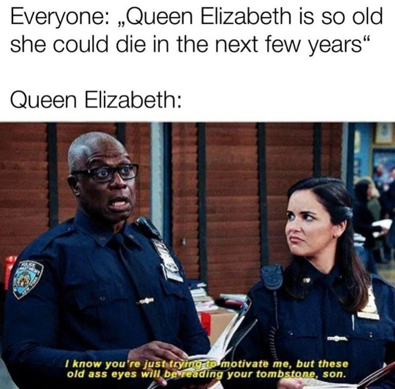 """Photo caption - Everyone: """"Queen Elizabeth is so old she could die in the next few years"""" Queen Elizabeth: I know you're just tryingato motivate me, but these old ass eyes will be reading your tombstone, son."""