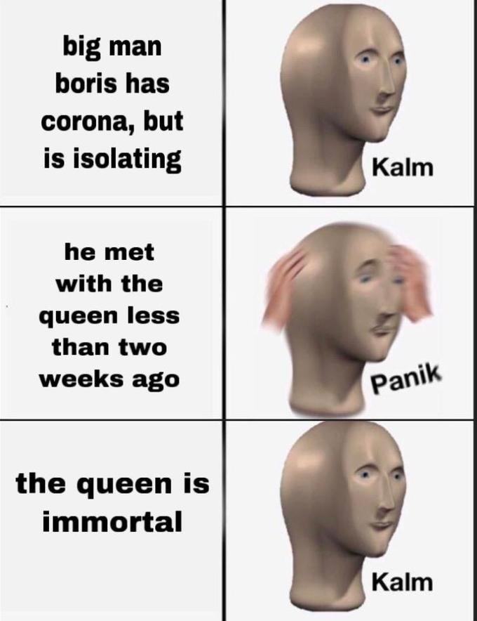 Face - big man boris has corona, but is isolating Kalm he met with the queen less than two weeks ago Panik the queen is immortal Kalm
