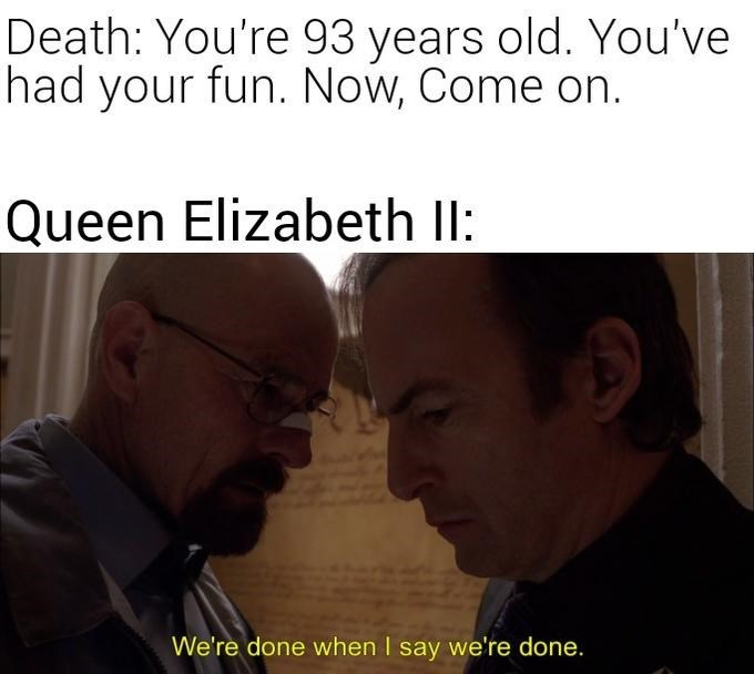 Photo caption - Death: You're 93 years old. You've had your fun. Now, Come on. Queen Elizabeth II: We're done when I say we're done.