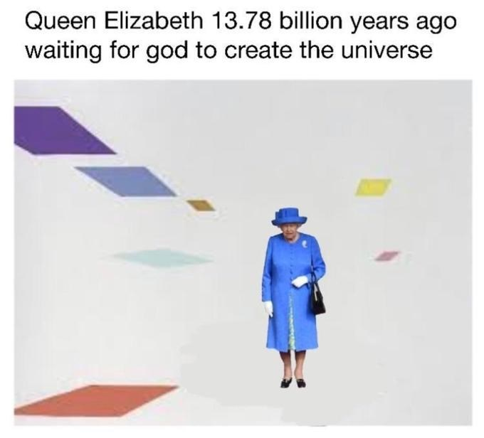 Line - Queen Elizabeth 13.78 billion years ago waiting for god to create the universe