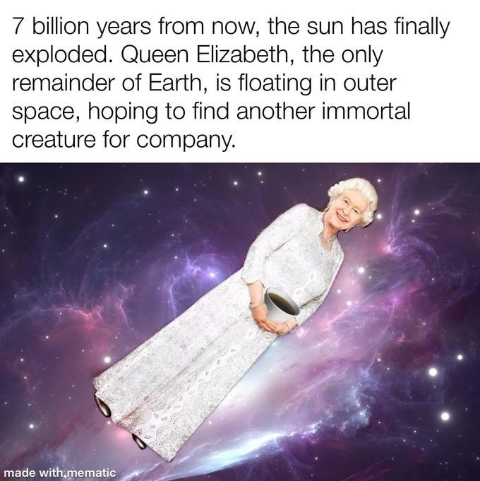 Text - 7 billion years from now, the sun has finally exploded. Queen Elizabeth, the only remainder of Earth, is floating in outer space, hoping to find another immortal creature for company. made with,mematic