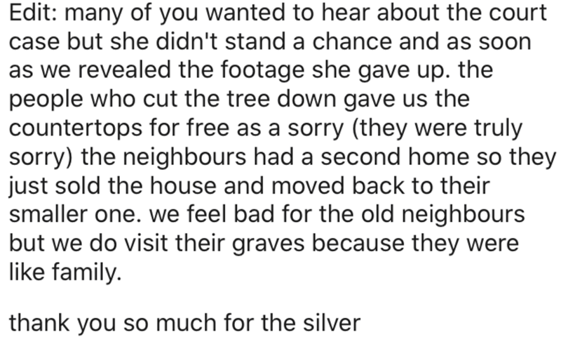 Text - Edit: many of you wanted to hear about the court case but she didn't stand a chance and as soon as we revealed the footage she gave up. the people who cut the tree down gave us the countertops for free as a sorry (they were truly sorry) the neighbours had a second home so they just sold the house and moved back to their smaller one. we feel bad for the old neighbours but we do visit their graves because they were like family. thank you so much for the silver