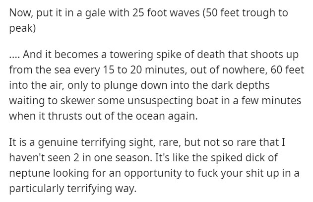 Text - Now, put it in a gale with 25 foot waves (50 feet trough to peak) . And it becomes a towering spike of death that shoots up from the sea every 15 to 20 minutes, out of nowhere, 60 feet into the air, only to plunge down into the dark depths waiting to skewer some unsuspecting boat in a few minutes when it thrusts out of the ocean again. It is a genuine terrifying sight, rare, but not so rare that I haven't seen 2 in one season. It's like the spiked dick of neptune looking for an opportunit