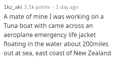 Text - 1kz_akl 3.1k points · 1 day ago A mate of mine I was working on a Tuna boat with came across an aeroplane emergency life jacket floating in the water about 200miles out at sea, east coast of New Zealand