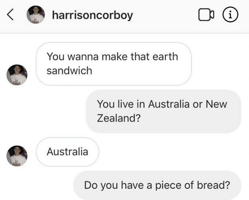Text - harrisoncorboy OO (i You wanna make that earth sandwich You live in Australia or New Zealand? Australia Do you have a piece of bread?