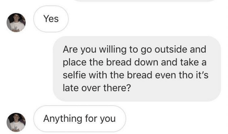 Text - Yes Are you willing to go outside and place the bread down and take a selfie with the bread even tho it's late over there? Anything for you