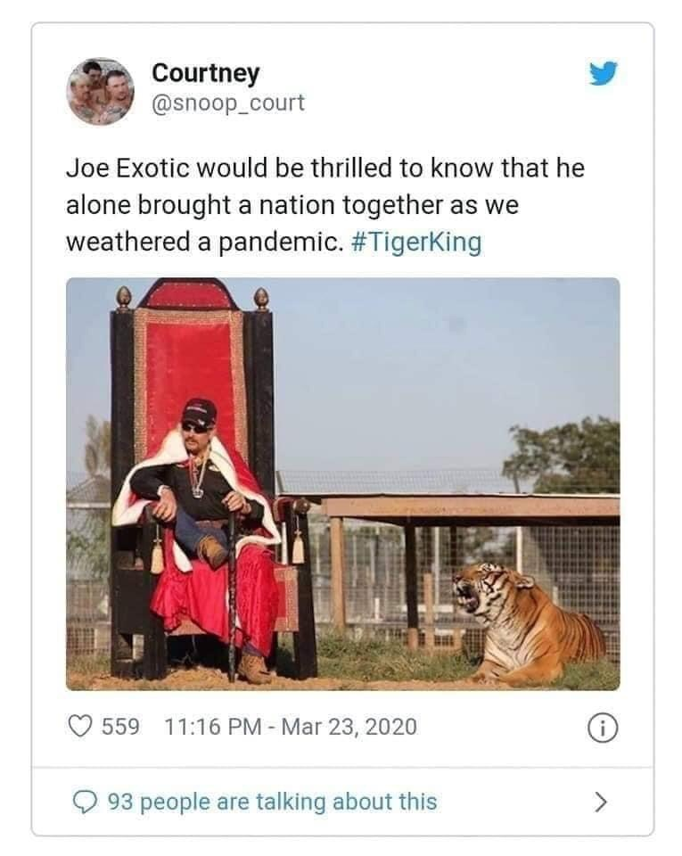 Adaptation - Courtney @snoop_court Joe Exotic would be thrilled to know that he alone brought a nation together as we weathered a pandemic. #TigerKing 559 11:16 PM - Mar 23, 2020 93 people are talking about this <>