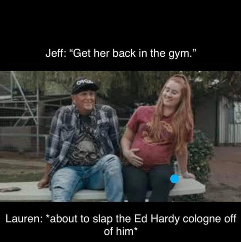 """People - Jeff: """"Get her back in the gym."""" 0540 Lauren: *about to slap the Ed Hardy cologne off of him*"""