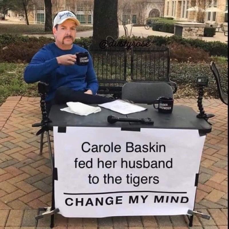 Tree - gaa adibturose LOUDER CROW OUDER CROWDER Carole Baskin fed her husband to the tigers CHANGE MY MIND