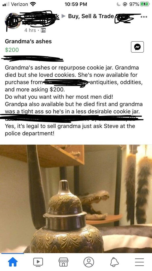 Font - ll Verizon 10:59 PM @ 97% 4 • Buy, Sell & Trade 4 hrs · Grandma's ashes $200 Grandma's ashes or repurpose cookie jar. Grandma died but she loved cookies. She's now available for purchase from and more asking $200. Do what you want with her most men did! Grandpa also available but he died first and grandma was a tight ass so he's in a less desirable cookie jar. rantiquities, oddities, Yes, it's legal to sell grandma just ask Steve at the police department!