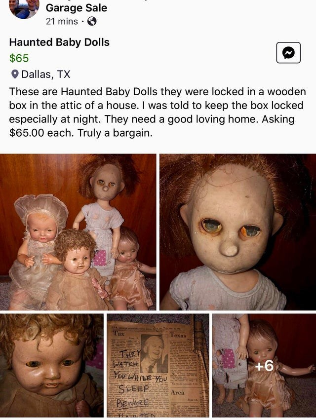 Face - Garage Sale 21 mins · O Haunted Baby Dolls $65 O Dallas, TX These are Haunted Baby Dolls they were locked in a wooden box in the attic of a house. I was told to keep the box locked especially at night. They need a good loving home. Asking $65.00 each. Truly a bargain. l'ax Texas THEY WATCH You WHILE YOU SLEEP. BEWARE +6 Area