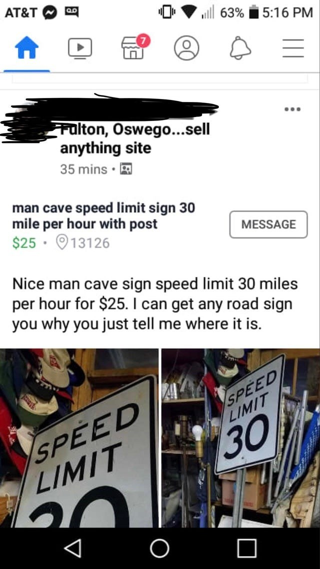 Font - AT&T ull 63% 5:16 PM Fulton, Oswego...sell anything site 35 mins · ... man cave speed limit sign 30 mile per hour with post $25 · O13126 MESSAGE Nice man cave sign speed limit 30 miles per hour for $25. I can get any road sign you why you just tell me where it is. SPEED LIMIT SPEED LIMIT 30