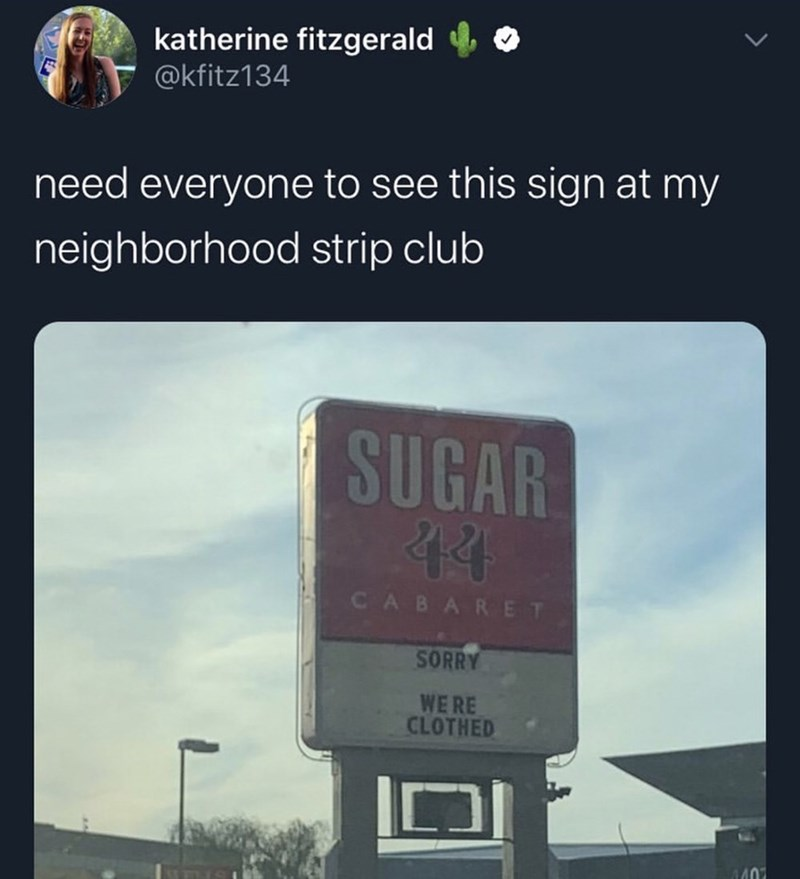 Text - katherine fitzgerald @kfitz134 need everyone to see this sign at my neighborhood strip club SUGAR 44 CABARET SORRY WE RE CLOTHED