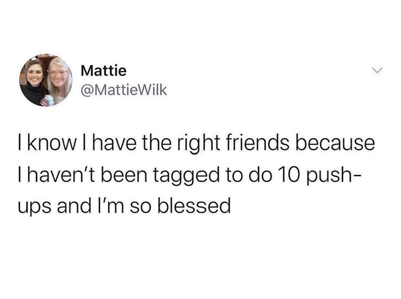 Text - Mattie @MattieWilk I know I have the right friends because Ihaven't been tagged to do 10 push- ups and I'm so blessed