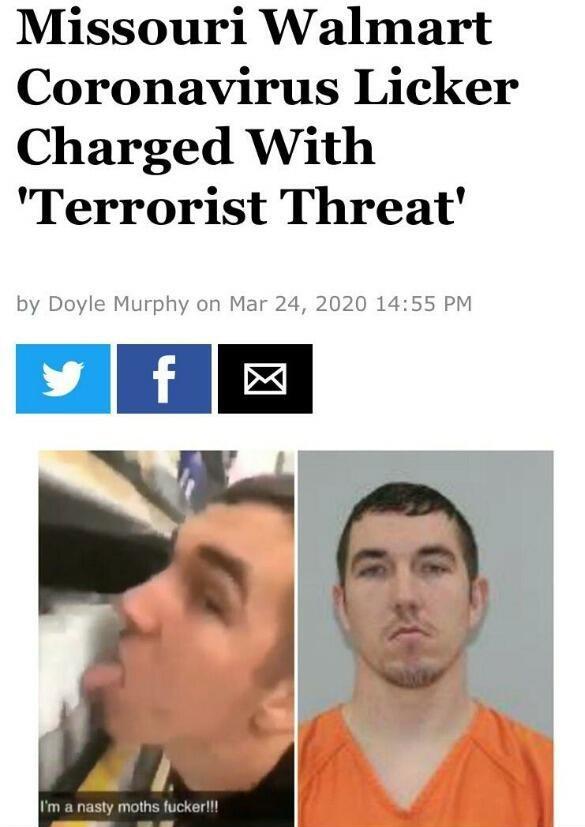 "Face - Missouri Walmart Coronavirus Licker Charged With ""Terrorist Threat' by Doyle Murphy on Mar 24, 2020 14:55 PM I'm a nasty moths fucker!!!"
