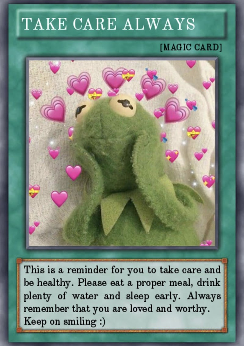 Organism - TAKE CARE ALWAYS [MAGIC CARD] This is a reminder for you to take care and be healthy. Please eat a proper meal, drink plenty of water and sleep early. Always remember that you are loved and worthy. Keep on smiling :)