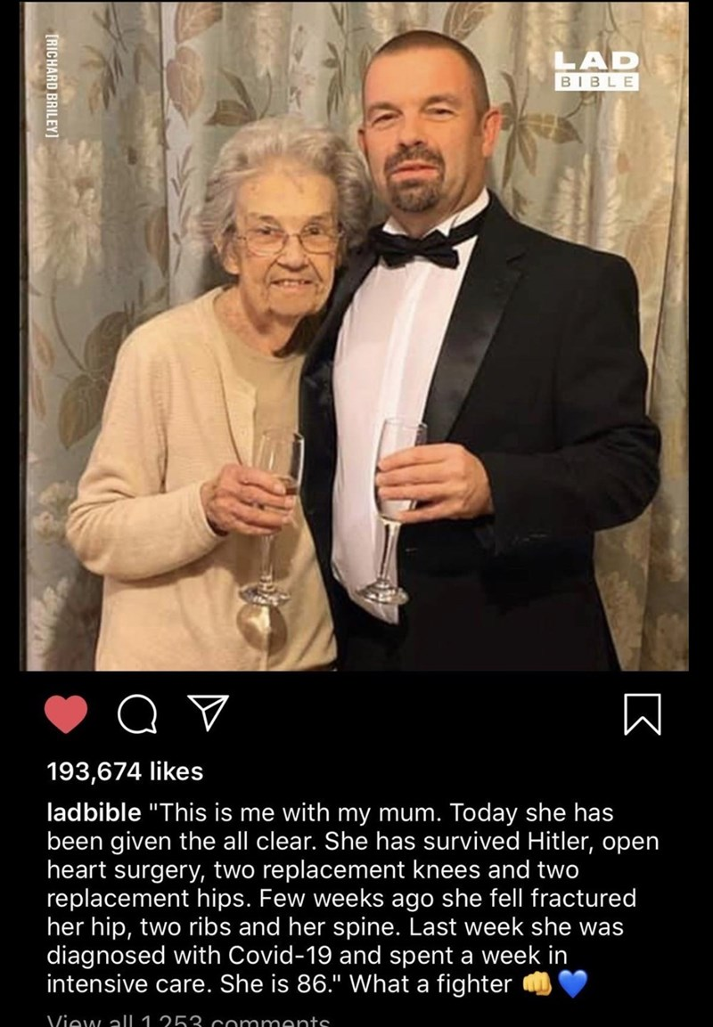 """Photo caption - LAD BIBLE 193,674 likes ladbible """"This is me with my mum. Today she has been given the all clear. She has survived Hitler, open heart surgery, two replacement knees and two replacement hips. Few weeks ago she fell fractured her hip, two ribs and her spine. Last week she was diagnosed with Covid-19 and spent a week in intensive care. She is 86."""" What a fighter View alI 1 253 comments [RICHARD BRILEY]"""