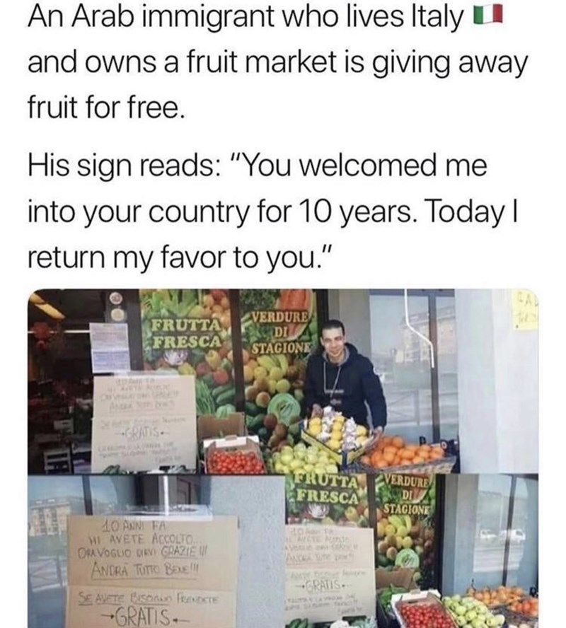 """Text - An Arab immigrant who lives Italyu and owns a fruit market is giving away fruit for free. His sign reads: """"You welcomed me into your country for 10 years. Today I return my favor to you."""" CAL FRUTTA FRESCA VERDURE DI STAGIONE itD GRATIS. FRUTTA FRESCA VERDURE DI STAGIONE 10 ANN FA HE AVETE ACOLTO. ORA VOGLIO DRV GRAZIE W ANDRA TUTTO BEXE ANCRA GRATIS SE AVETE CuSonin feeDere -GRATIS"""