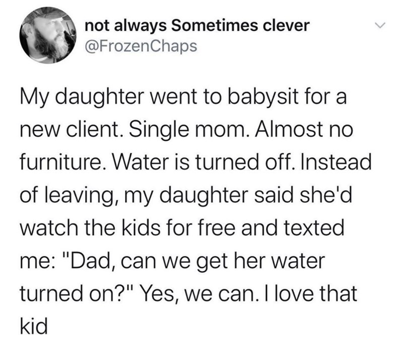 """Text - not always Sometimes clever @FrozenChaps My daughter went to babysit for a new client. Single mom. Almost no furniture. Water is turned off. Instead of leaving, my daughter said she'd watch the kids for free and texted me: """"Dad, can we get her water turned on?"""" Yes, we can. I love that kid"""