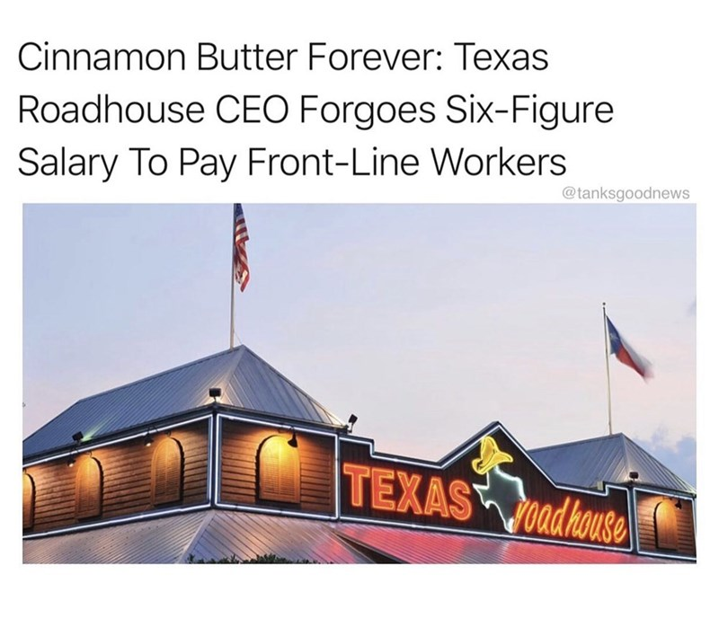 Text - Cinnamon Butter Forever: Texas Roadhouse CEO Forgoes Six-Figure Salary To Pay Front-Line Workers @tanksgoodnews TEXAS adhouse